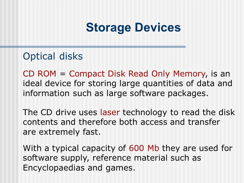 Storage Devices Optical disks The CD drive uses laser technology to read the disk contents and therefore both access and transfer are extremely fast.
