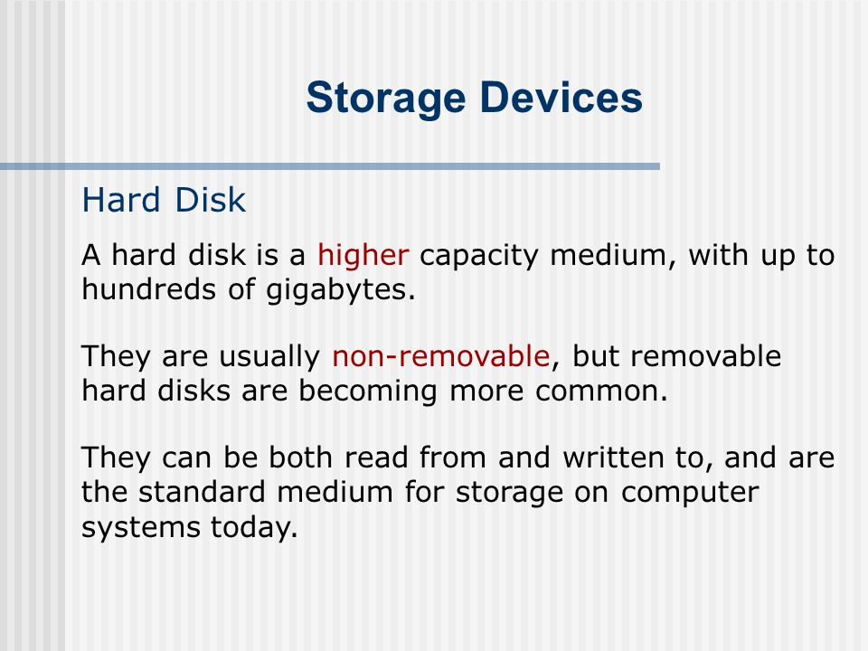 Storage Devices Hard Disk A hard disk is a higher capacity medium, with up to hundreds of gigabytes. They are usually non-removable, but removable har