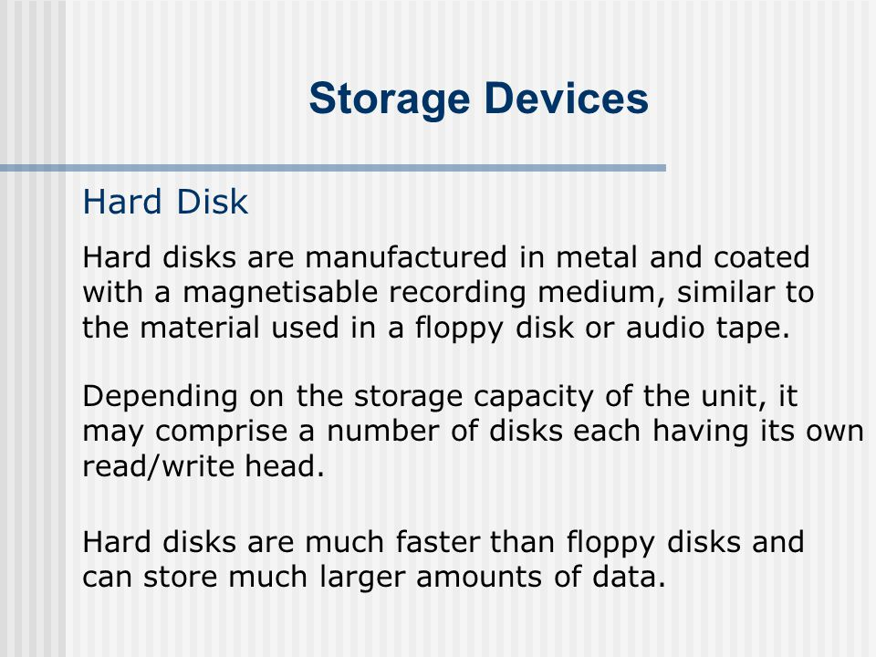 Storage Devices Hard Disk Hard disks are manufactured in metal and coated with a magnetisable recording medium, similar to the material used in a flop