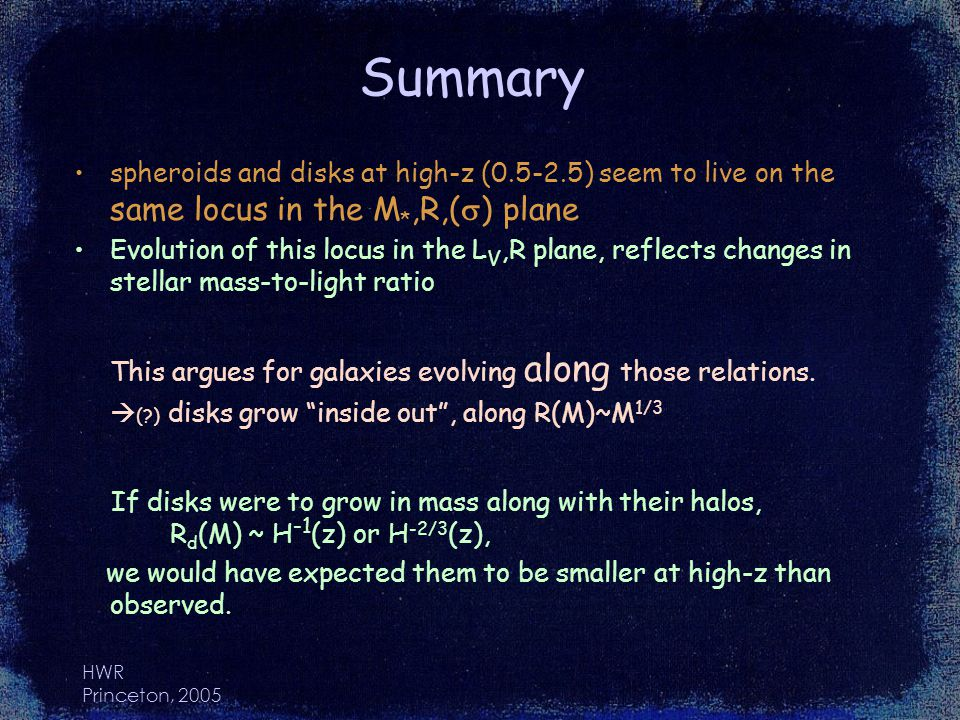HWR Princeton, 2005 Summary spheroids and disks at high-z (0.5-2.5) seem to live on the same locus in the M *,R,( ) plane Evolution of this locus in the L V,R plane, reflects changes in stellar mass-to-light ratio This argues for galaxies evolving along those relations.