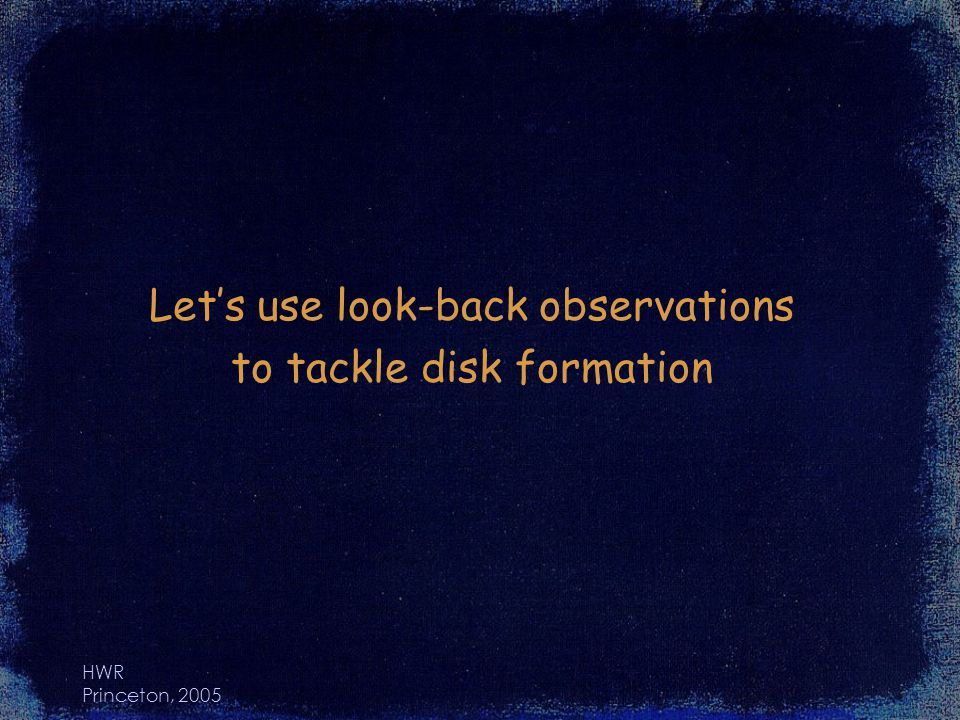 HWR Princeton, 2005 Lets use look-back observations to tackle disk formation