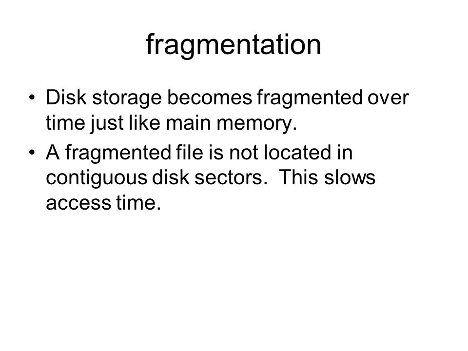 fragmentation Disk storage becomes fragmented over time just like main memory.