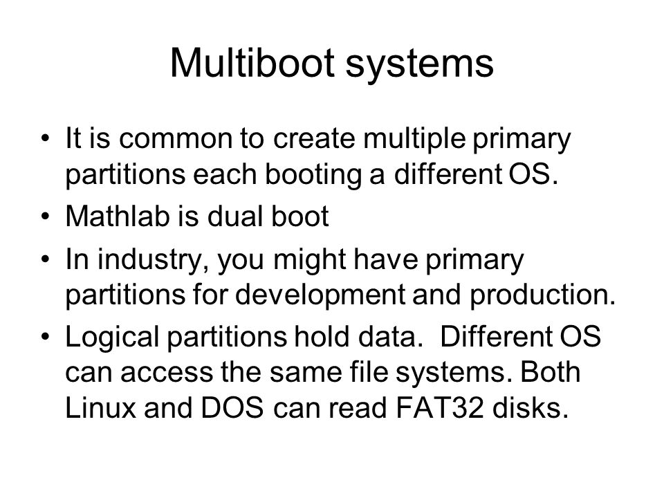 Multiboot systems It is common to create multiple primary partitions each booting a different OS.