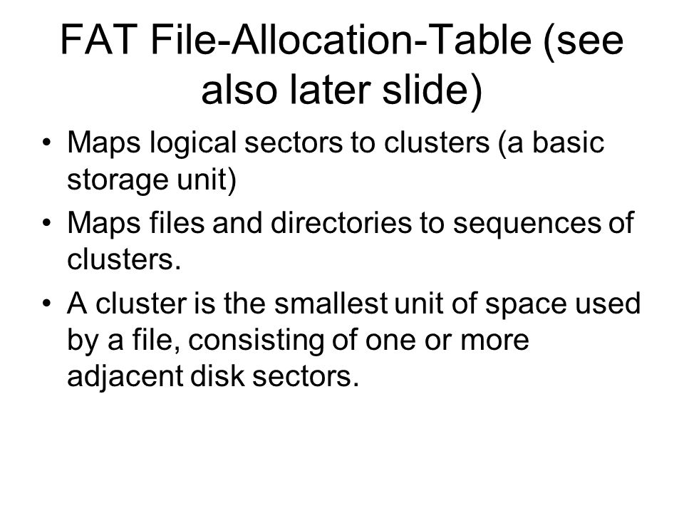 FAT File-Allocation-Table (see also later slide) Maps logical sectors to clusters (a basic storage unit) Maps files and directories to sequences of clusters.