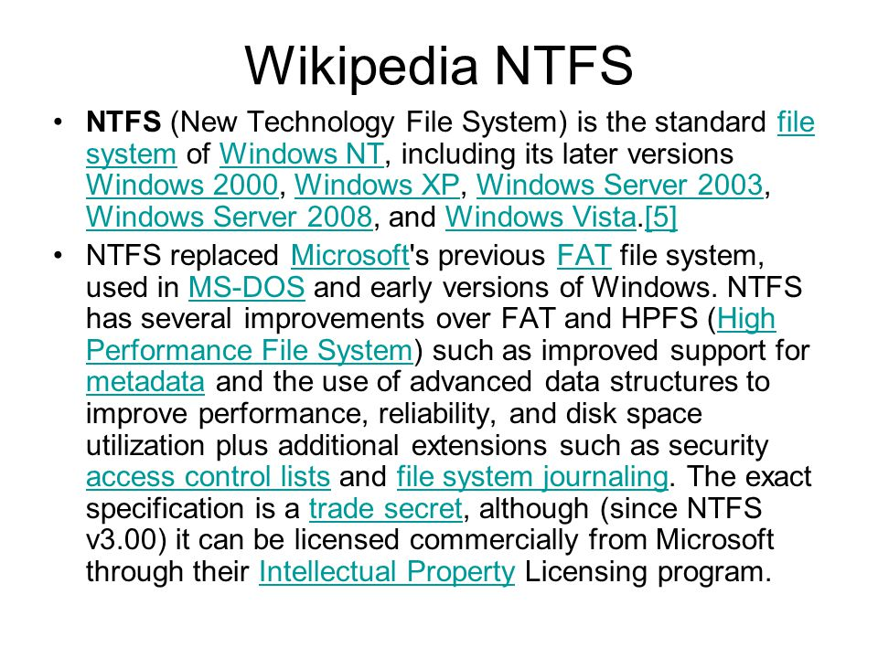 Wikipedia NTFS NTFS (New Technology File System) is the standard file system of Windows NT, including its later versions Windows 2000, Windows XP, Windows Server 2003, Windows Server 2008, and Windows Vista.[5]file systemWindows NT Windows 2000Windows XPWindows Server 2003 Windows Server 2008Windows Vista[5] NTFS replaced Microsoft s previous FAT file system, used in MS-DOS and early versions of Windows.