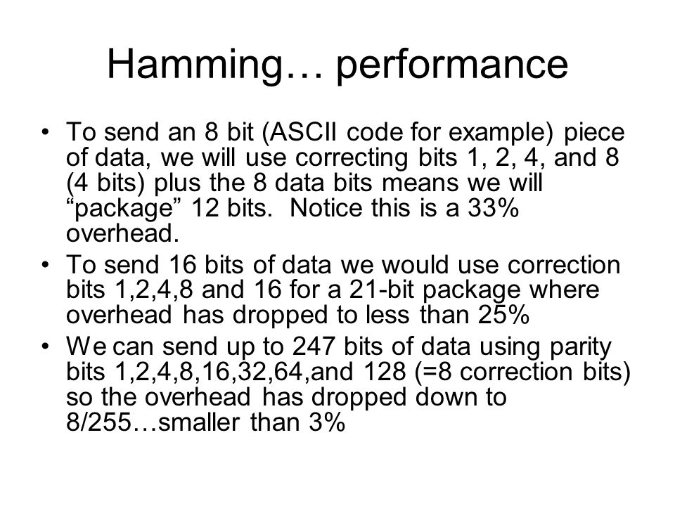 Hamming… performance To send an 8 bit (ASCII code for example) piece of data, we will use correcting bits 1, 2, 4, and 8 (4 bits) plus the 8 data bits means we will package 12 bits.