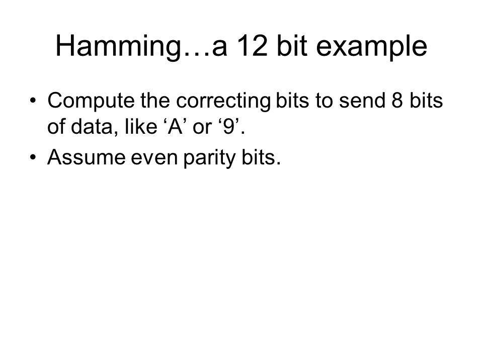 Hamming…a 12 bit example Compute the correcting bits to send 8 bits of data, like A or 9.