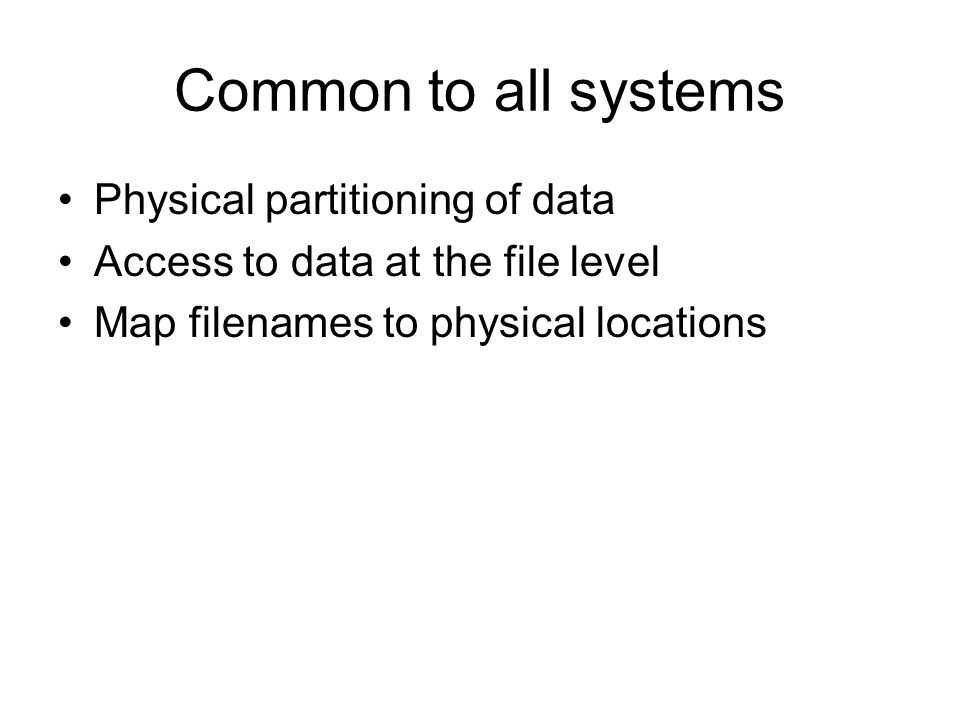 Common to all systems Physical partitioning of data Access to data at the file level Map filenames to physical locations