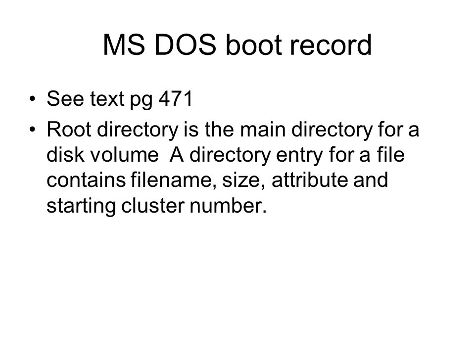 MS DOS boot record See text pg 471 Root directory is the main directory for a disk volume A directory entry for a file contains filename, size, attribute and starting cluster number.