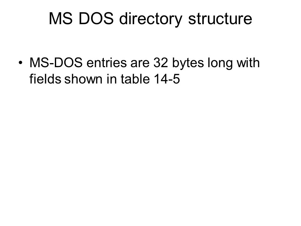 MS DOS directory structure MS-DOS entries are 32 bytes long with fields shown in table 14-5