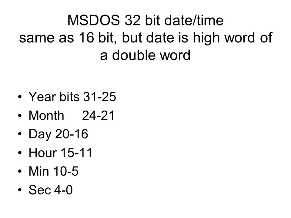 MSDOS 32 bit date/time same as 16 bit, but date is high word of a double word Year bits 31-25 Month 24-21 Day 20-16 Hour 15-11 Min 10-5 Sec 4-0