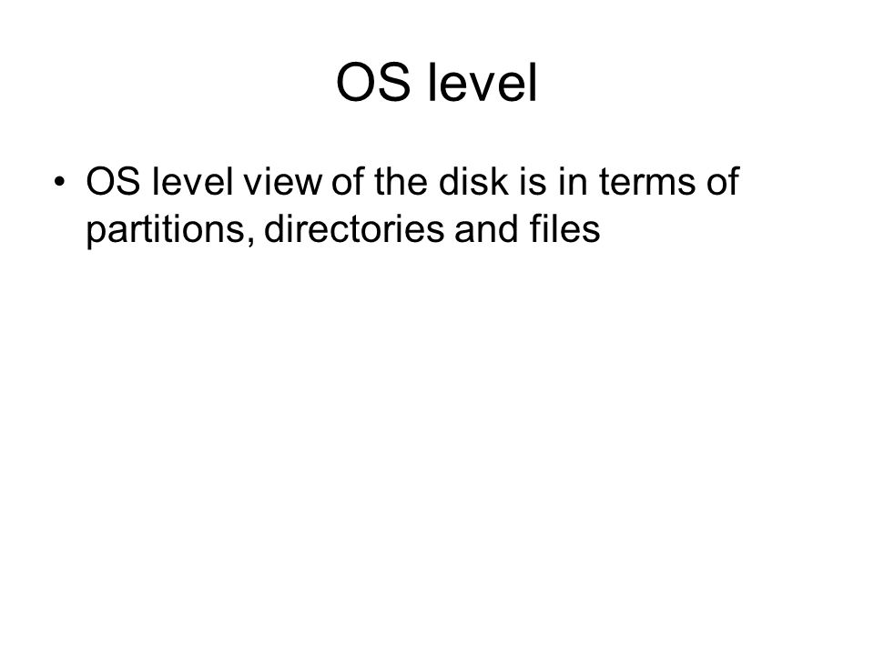 OS level OS level view of the disk is in terms of partitions, directories and files