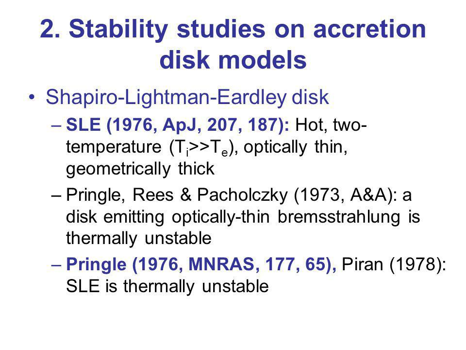 2. Stability studies on accretion disk models Shapiro-Lightman-Eardley disk –SLE (1976, ApJ, 207, 187): Hot, two- temperature (T i >>T e ), optically