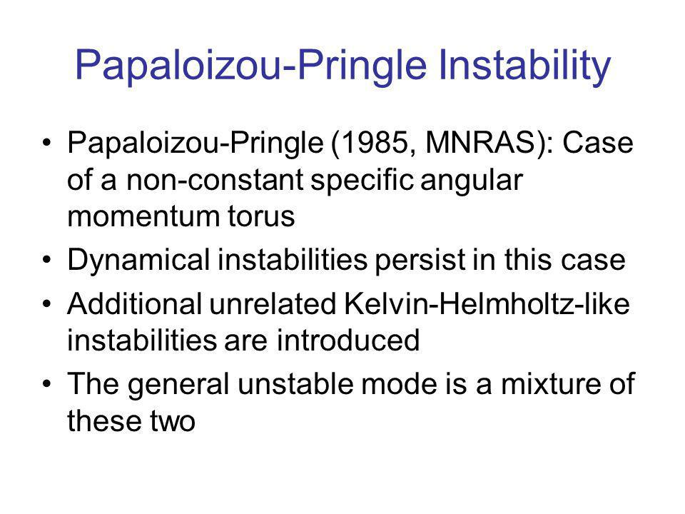 Papaloizou-Pringle Instability Papaloizou-Pringle (1985, MNRAS): Case of a non-constant specific angular momentum torus Dynamical instabilities persist in this case Additional unrelated Kelvin-Helmholtz-like instabilities are introduced The general unstable mode is a mixture of these two