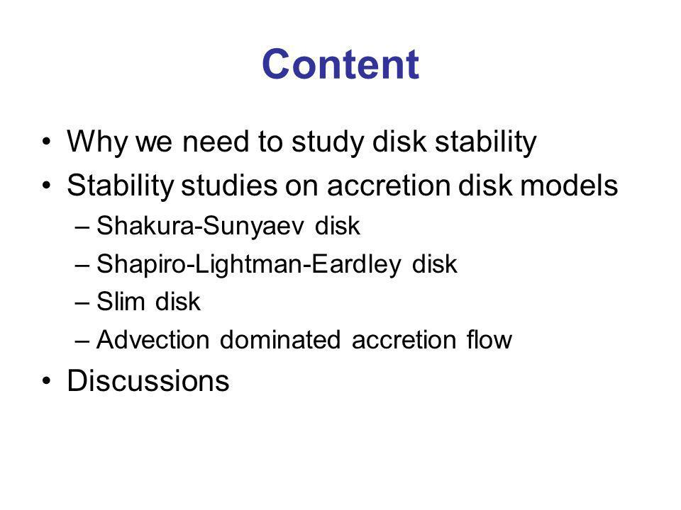 Content Why we need to study disk stability Stability studies on accretion disk models –Shakura-Sunyaev disk –Shapiro-Lightman-Eardley disk –Slim disk –Advection dominated accretion flow Discussions