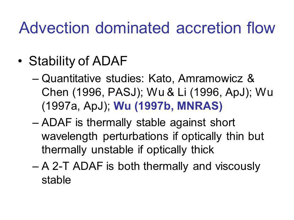 Advection dominated accretion flow Stability of ADAF –Quantitative studies: Kato, Amramowicz & Chen (1996, PASJ); Wu & Li (1996, ApJ); Wu (1997a, ApJ); Wu (1997b, MNRAS) –ADAF is thermally stable against short wavelength perturbations if optically thin but thermally unstable if optically thick –A 2-T ADAF is both thermally and viscously stable
