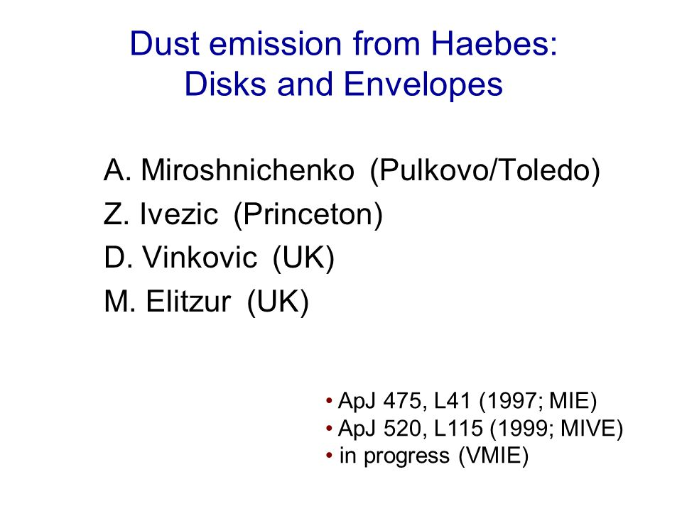 Dust emission from Haebes: Disks and Envelopes A. Miroshnichenko (Pulkovo/Toledo) Z. Ivezic (Princeton) D. Vinkovic (UK) M. Elitzur (UK) ApJ 475, L41