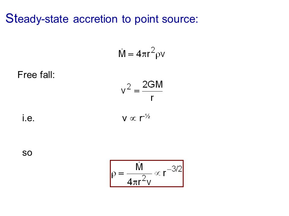 St eady-state accretion to point source: Free fall: i.e. v r -½ so
