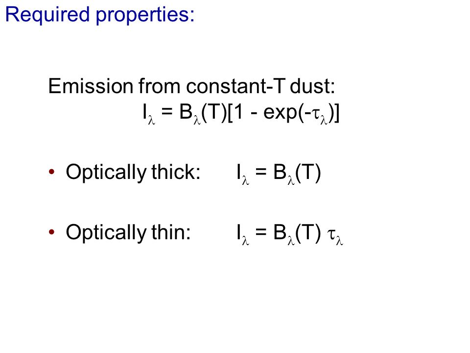 Required properties: Emission from constant-T dust: I = B (T)[1 - exp(- )] Optically thick: I = B (T) Optically thin: I = B (T)