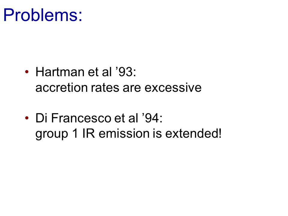 Problems: Hartman et al 93: accretion rates are excessive Di Francesco et al 94: group 1 IR emission is extended!