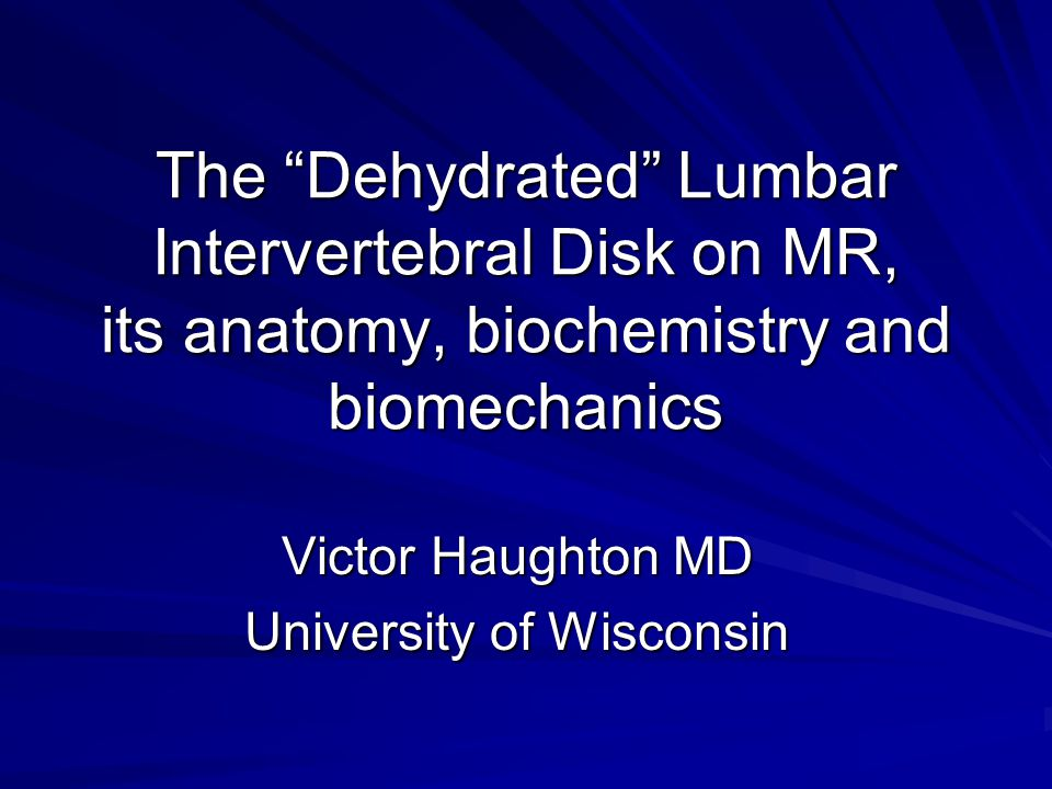 The Dehydrated Lumbar Intervertebral Disk on MR, its anatomy, biochemistry and biomechanics Victor Haughton MD University of Wisconsin