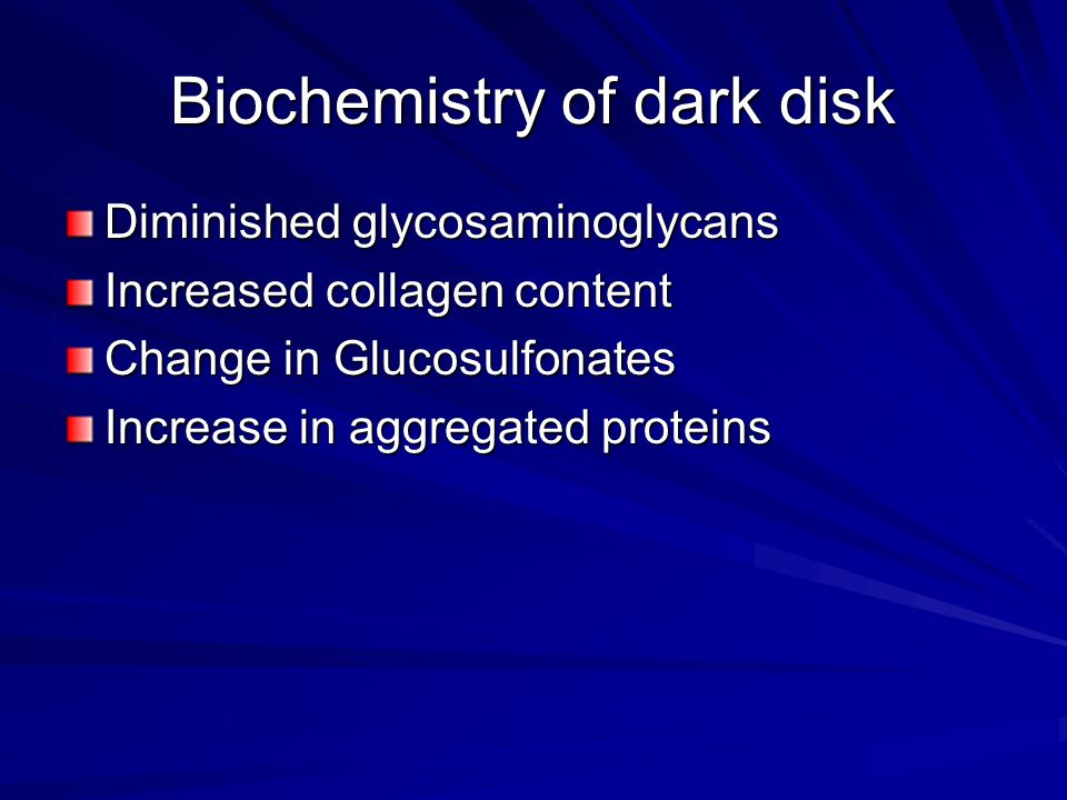 Biochemistry of dark disk Diminished glycosaminoglycans Increased collagen content Change in Glucosulfonates Increase in aggregated proteins