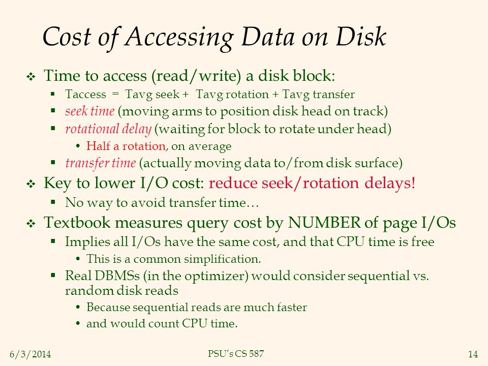 6/3/201414 PSUs CS 587 Cost of Accessing Data on Disk Time to access (read/write) a disk block: Taccess = Tavg seek + Tavg rotation + Tavg transfer se