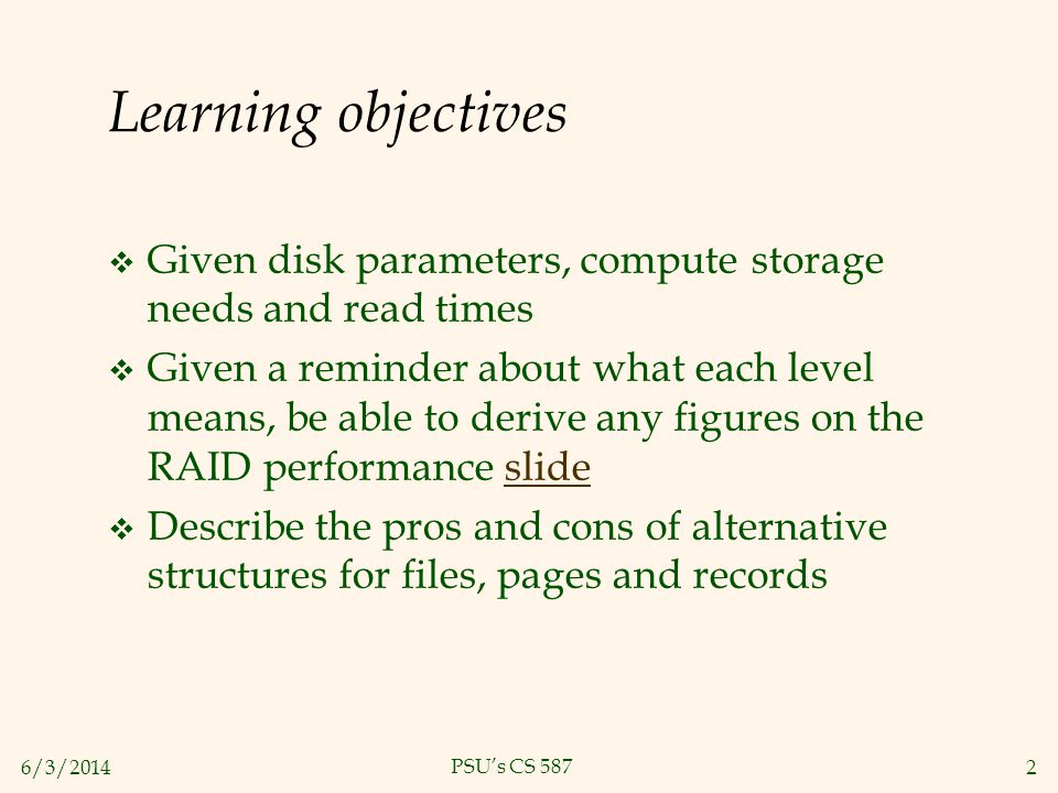 6/3/20142 PSUs CS 587 Learning objectives Given disk parameters, compute storage needs and read times Given a reminder about what each level means, be