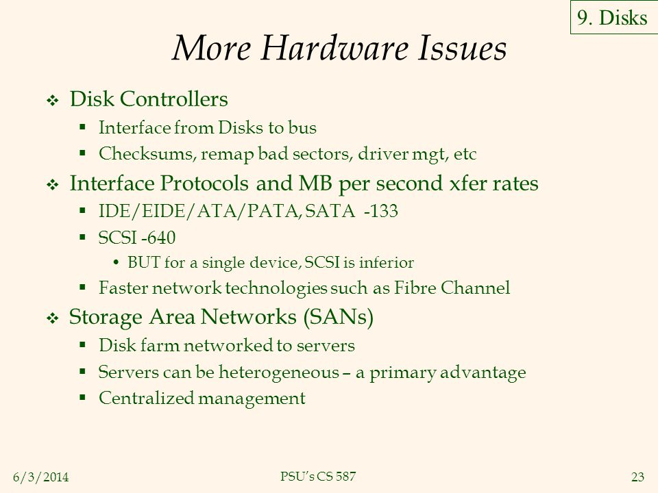 6/3/201423 PSUs CS 587 More Hardware Issues Disk Controllers Interface from Disks to bus Checksums, remap bad sectors, driver mgt, etc Interface Proto