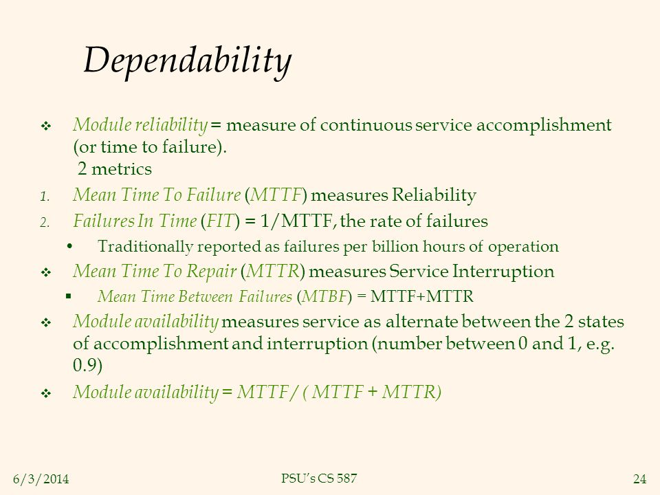 6/3/201424 PSUs CS 587 Dependability Module reliability = measure of continuous service accomplishment (or time to failure). 2 metrics 1. Mean Time To