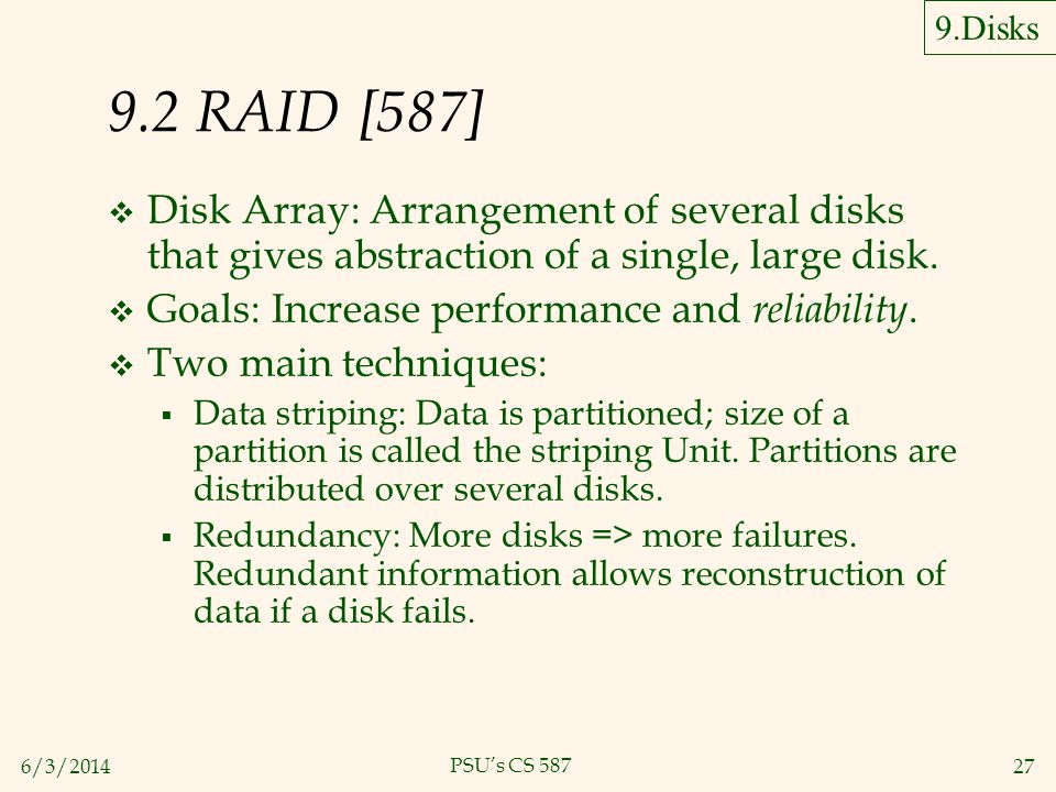 6/3/201427 PSUs CS 587 9.2 RAID [587] Disk Array: Arrangement of several disks that gives abstraction of a single, large disk. Goals: Increase perform