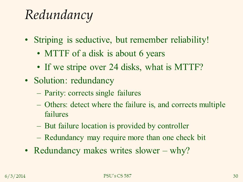6/3/201430 PSUs CS 587 Redundancy Striping is seductive, but remember reliability! MTTF of a disk is about 6 years If we stripe over 24 disks, what is