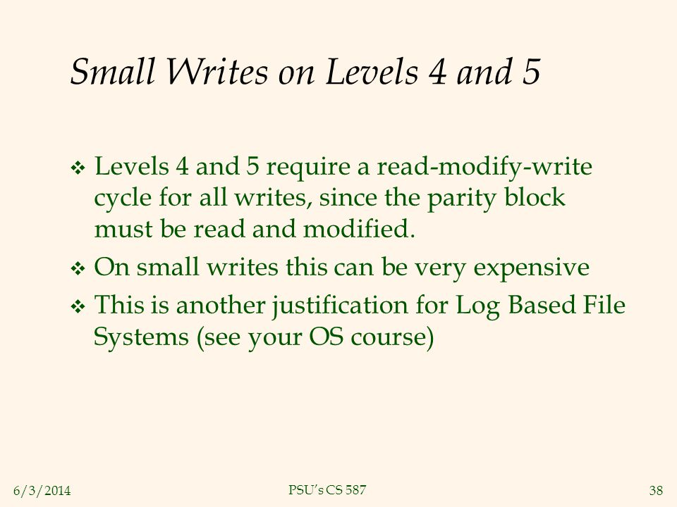 6/3/201438 PSUs CS 587 Small Writes on Levels 4 and 5 Levels 4 and 5 require a read-modify-write cycle for all writes, since the parity block must be