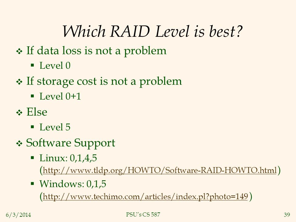 6/3/201439 PSUs CS 587 Which RAID Level is best? If data loss is not a problem Level 0 If storage cost is not a problem Level 0+1 Else Level 5 Softwar