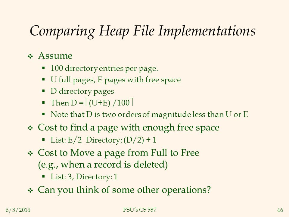 6/3/201446 PSUs CS 587 Comparing Heap File Implementations Assume 100 directory entries per page. U full pages, E pages with free space D directory pa