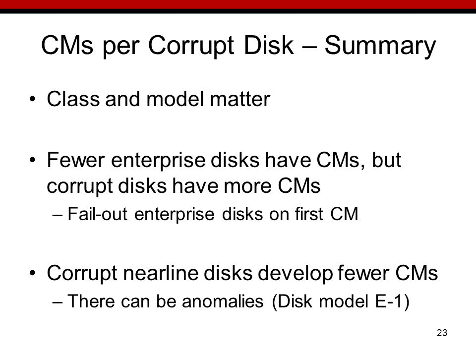 23 CMs per Corrupt Disk – Summary Class and model matter Fewer enterprise disks have CMs, but corrupt disks have more CMs –Fail-out enterprise disks on first CM Corrupt nearline disks develop fewer CMs –There can be anomalies (Disk model E-1)