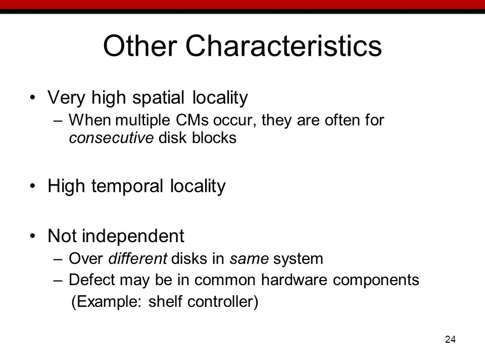 24 Other Characteristics Very high spatial locality –When multiple CMs occur, they are often for consecutive disk blocks High temporal locality Not independent –Over different disks in same system –Defect may be in common hardware components (Example: shelf controller)