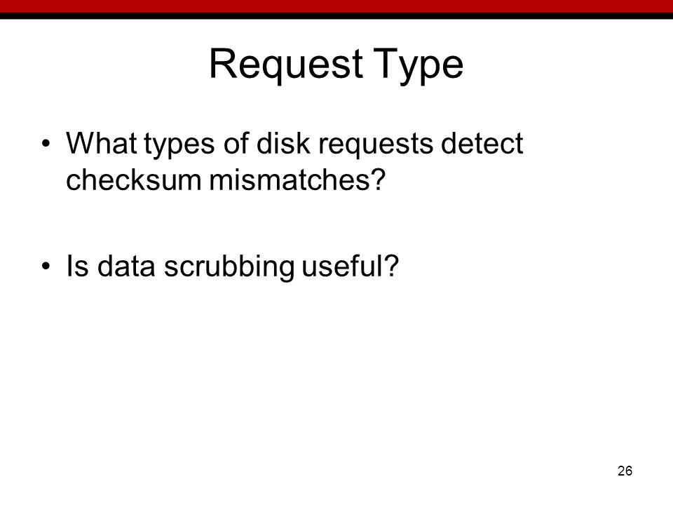 26 Request Type What types of disk requests detect checksum mismatches Is data scrubbing useful