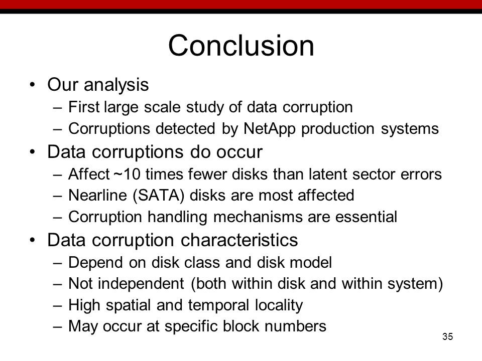 35 Conclusion Our analysis –First large scale study of data corruption –Corruptions detected by NetApp production systems Data corruptions do occur –Affect ~10 times fewer disks than latent sector errors –Nearline (SATA) disks are most affected –Corruption handling mechanisms are essential Data corruption characteristics –Depend on disk class and disk model –Not independent (both within disk and within system) –High spatial and temporal locality –May occur at specific block numbers