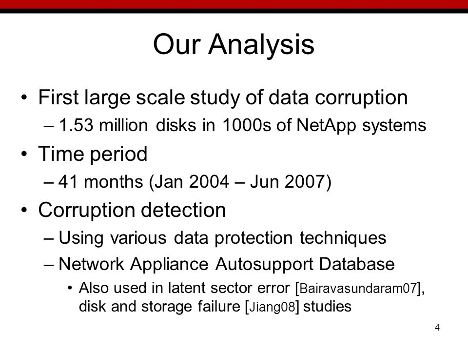 4 Our Analysis First large scale study of data corruption –1.53 million disks in 1000s of NetApp systems Time period –41 months (Jan 2004 – Jun 2007) Corruption detection –Using various data protection techniques –Network Appliance Autosupport Database Also used in latent sector error [ Bairavasundaram07 ], disk and storage failure [ Jiang08 ] studies