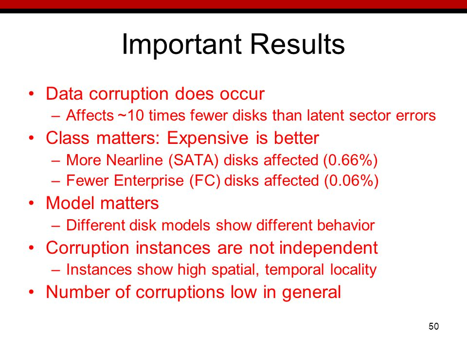 50 Important Results Data corruption does occur –Affects ~10 times fewer disks than latent sector errors Class matters: Expensive is better –More Nearline (SATA) disks affected (0.66%) –Fewer Enterprise (FC) disks affected (0.06%) Model matters –Different disk models show different behavior Corruption instances are not independent –Instances show high spatial, temporal locality Number of corruptions low in general