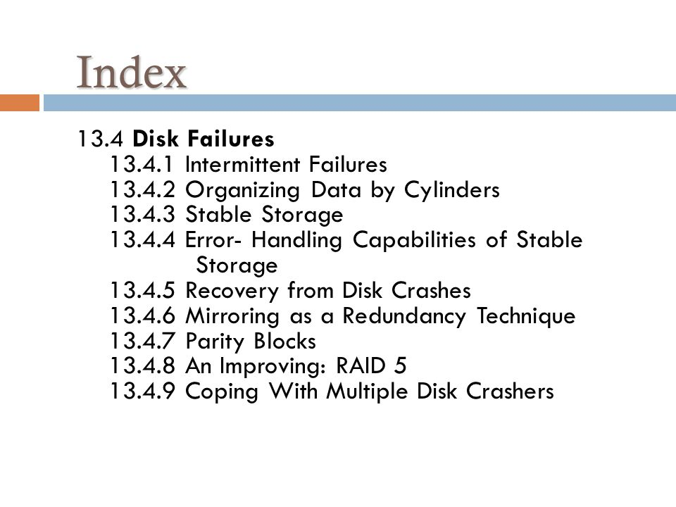 Index Index 13.4 Disk Failures 13.4.1 Intermittent Failures 13.4.2 Organizing Data by Cylinders 13.4.3 Stable Storage 13.4.4 Error- Handling Capabilities of Stable Storage 13.4.5 Recovery from Disk Crashes 13.4.6 Mirroring as a Redundancy Technique 13.4.7 Parity Blocks 13.4.8 An Improving: RAID 5 13.4.9 Coping With Multiple Disk Crashers