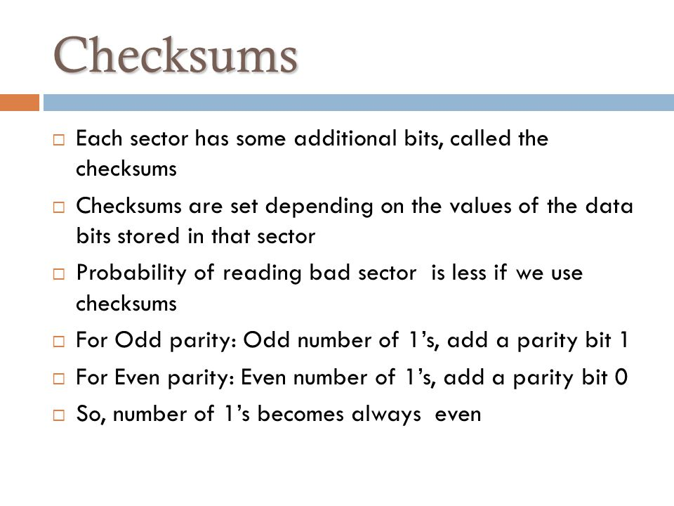 Checksums Each sector has some additional bits, called the checksums Checksums are set depending on the values of the data bits stored in that sector Probability of reading bad sector is less if we use checksums For Odd parity: Odd number of 1s, add a parity bit 1 For Even parity: Even number of 1s, add a parity bit 0 So, number of 1s becomes always even
