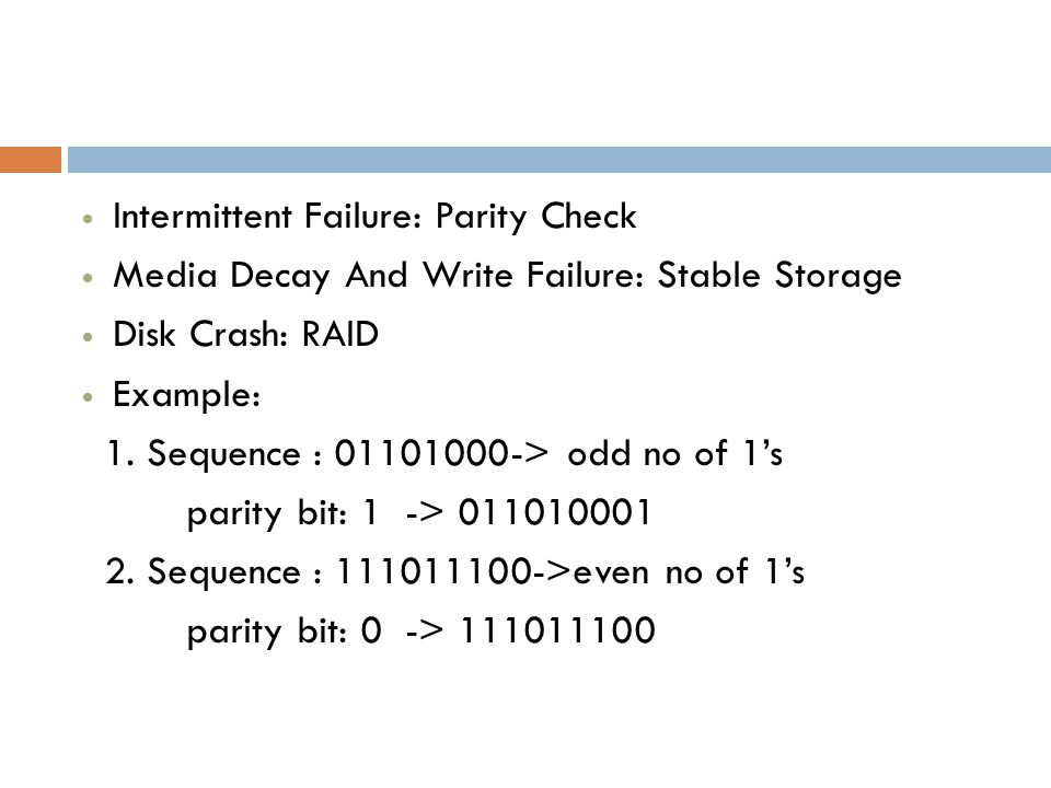 Intermittent Failure: Parity Check Media Decay And Write Failure: Stable Storage Disk Crash: RAID Example: 1.