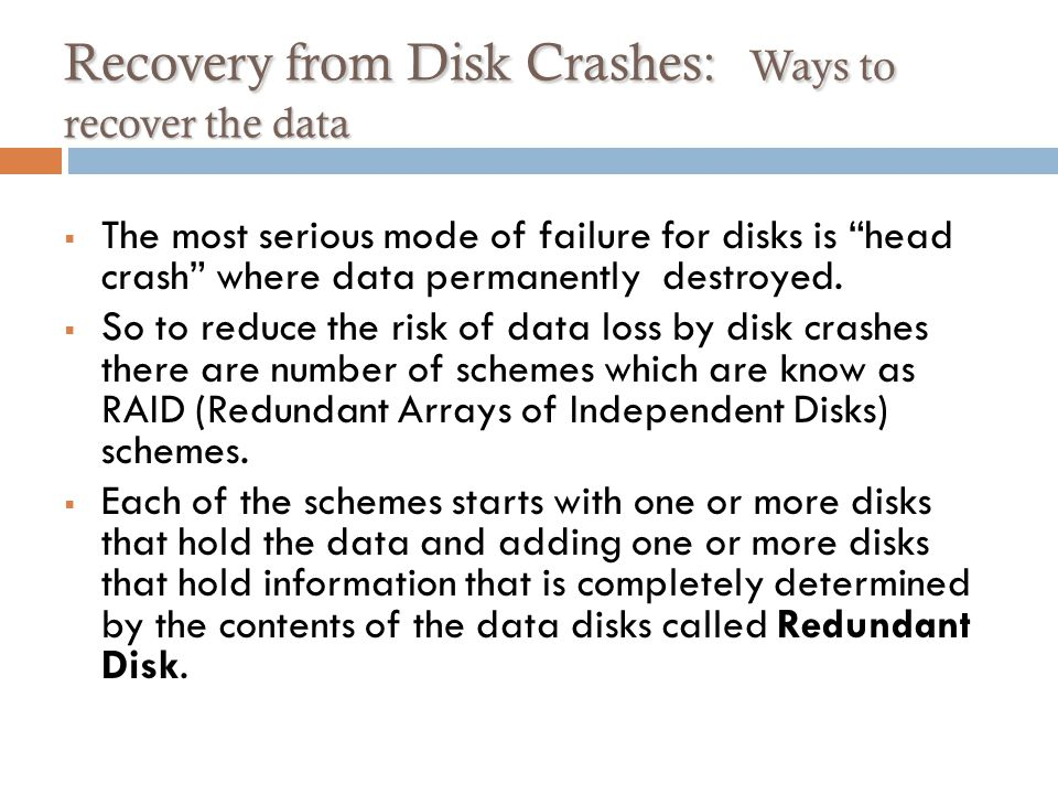 Recovery from Disk Crashes: Ways to recover the data The most serious mode of failure for disks is head crash where data permanently destroyed.