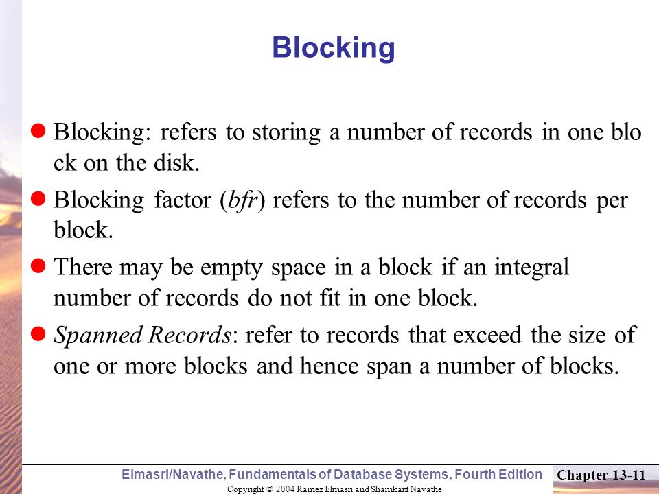 Copyright © 2004 Ramez Elmasri and Shamkant Navathe Elmasri/Navathe, Fundamentals of Database Systems, Fourth Edition Chapter 13-11 Blocking Blocking: refers to storing a number of records in one blo ck on the disk.