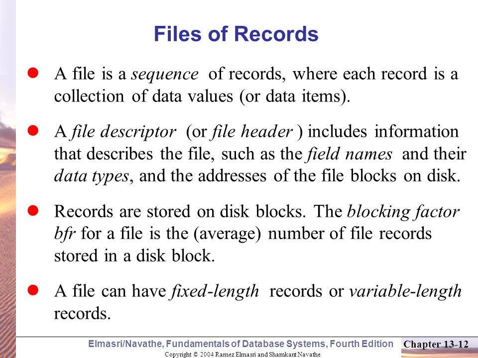 Copyright © 2004 Ramez Elmasri and Shamkant Navathe Elmasri/Navathe, Fundamentals of Database Systems, Fourth Edition Chapter 13-12 Files of Records A file is a sequence of records, where each record is a collection of data values (or data items).