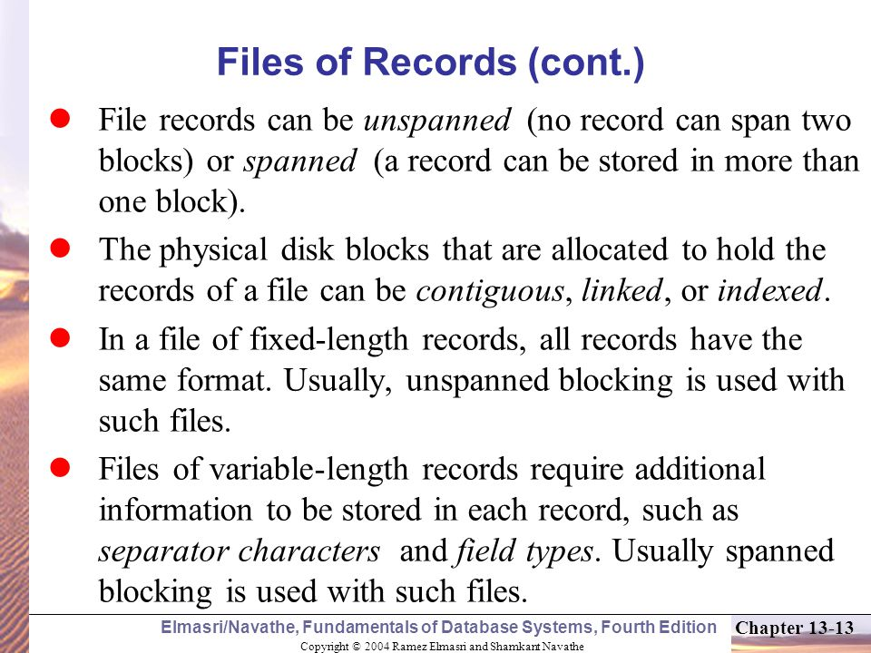 Copyright © 2004 Ramez Elmasri and Shamkant Navathe Elmasri/Navathe, Fundamentals of Database Systems, Fourth Edition Chapter 13-13 Files of Records (cont.) File records can be unspanned (no record can span two blocks) or spanned (a record can be stored in more than one block).