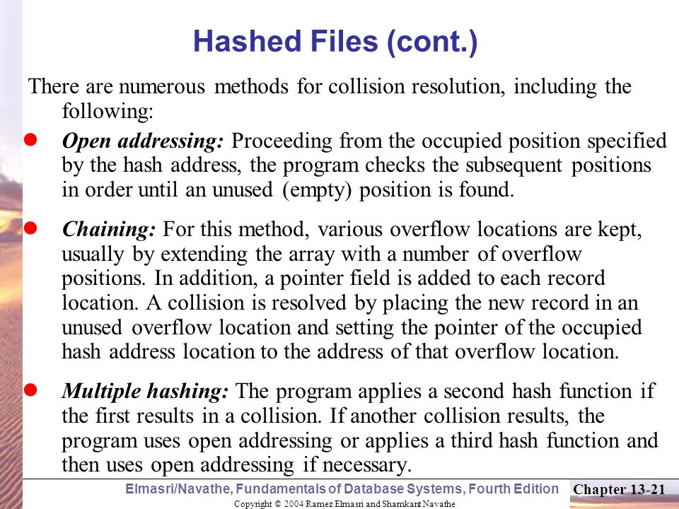 Copyright © 2004 Ramez Elmasri and Shamkant Navathe Elmasri/Navathe, Fundamentals of Database Systems, Fourth Edition Chapter 13-21 Hashed Files (cont.) There are numerous methods for collision resolution, including the following: Open addressing: Proceeding from the occupied position specified by the hash address, the program checks the subsequent positions in order until an unused (empty) position is found.