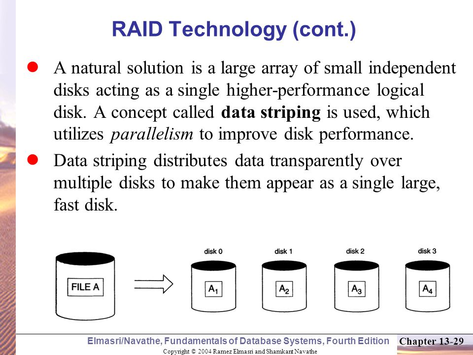 Copyright © 2004 Ramez Elmasri and Shamkant Navathe Elmasri/Navathe, Fundamentals of Database Systems, Fourth Edition Chapter 13-29 RAID Technology (cont.) A natural solution is a large array of small independent disks acting as a single higher-performance logical disk.